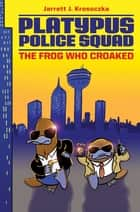 Platypus Police Squad: The Frog Who Croaked ebook by Jarrett J. Krosoczka,Jarrett J. Krosoczka