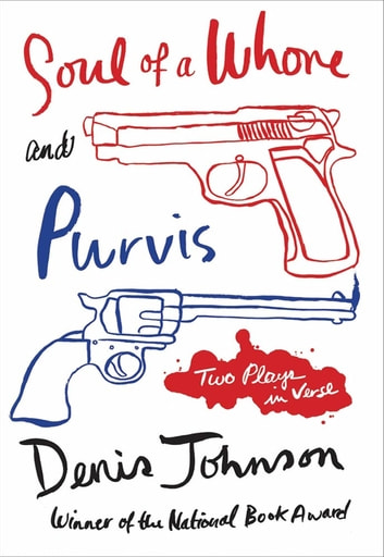Soul of a Whore and Purvis - Two Plays in Verse ebook by Denis Johnson