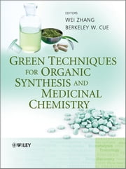 Green Techniques for Organic Synthesis and Medicinal Chemistry ebook by Wei Zhang,Berkeley Cue