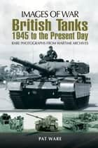 British Tanks - 1945 to the Present Day ebook by Pat Ware
