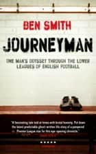 Journeyman - One Man's Odyssey Through the Lower Leagues of English Football ebook by Ben Smith