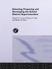 Selecting, Preparing And Developing The School District Superintendent ebook by David Carter Notre Dame University, Australia; Thomas Glass North Illinois University, USA; Shirley Hord Southwest Educational Development Laboratory, USA.