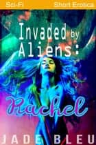 Invaded by Aliens: Rachel - Alien Forces, #1 ebook by Jade Bleu