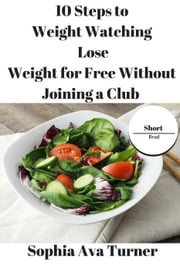 10 Steps to Weight Watching Lose Weight for Free Without Joining a Club - Short Read ebook by Sophia Ava Turner