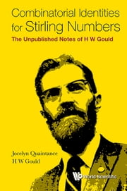 Combinatorial Identities for Stirling Numbers - The Unpublished Notes of H W Gould ebook by Jocelyn Quaintance,H W Gould