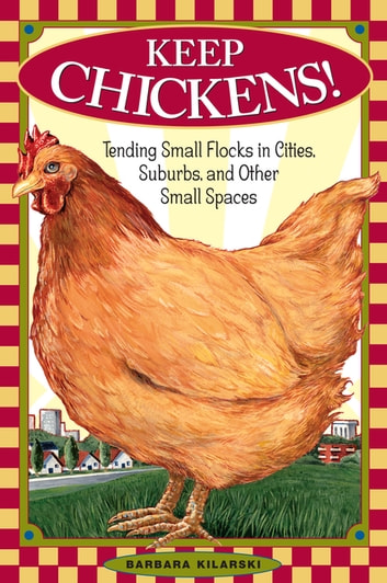 Keep Chickens! - Tending Small Flocks in Cities, Suburbs, and Other Small Spaces ebook by Barbara Kilarski