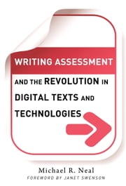 Writing Assessment and the Revolution in Digital Texts and Technologies ebook by Michael R. Neal