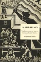 In Her Hands - The Education of Jewish Girls in Tsarist Russia ebook by Eliyana R. Adler