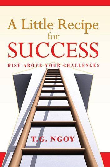A Little Recipe for Success - Rise Above Your Challenges ebook by T.G. Ngoy