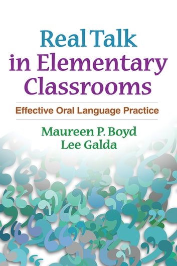 Real Talk in Elementary Classrooms - Effective Oral Language Practice ebook by Maureen P. Boyd, PhD,Lee Galda, PhD