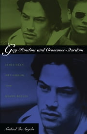 Gay Fandom and Crossover Stardom - James Dean, Mel Gibson, and Keanu Reeves ebook by Michael DeAngelis