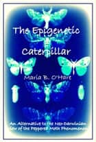The Epigenetic Caterpillar: An Alternative to the Darwinian view of the Peppered Moth Phenomenon ebook by Maria B. O'Hare