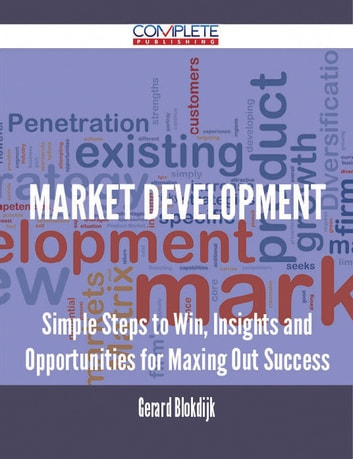 Market Development - Simple Steps to Win, Insights and Opportunities for Maxing Out Success ebook by Gerard Blokdijk