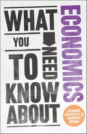 What You Need to Know about Economics ebook by George Buckley, Sumeet Desai