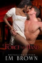 Force My Hand ebook by Em Brown