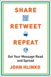 Share, Retweet, Repeat - Get Your Message Read and Spread ebook by John Hlinko