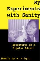 My Experiments with Sanity: Adventures of a Bipolar Addict ebook by B. Wright