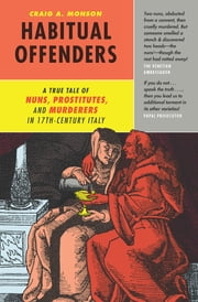 Habitual Offenders - A True Tale of Nuns, Prostitutes, and Murderers in Seventeenth-Century Italy ebook by Craig A. Monson