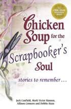 Chicken Soup for the Scrapbooker's Soul ebook by Jack Canfield,Mark Victor Hansen