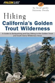 Hiking California's Golden Trout Wilderness: A Guide to Backpacking and Day Hiking in the Golden Trout and South Sierra Wilderness Areas ebook by Swedo, Suzanne