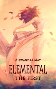 Elemental: The First 電子書 by Alexandra May