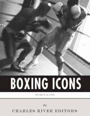 Boxing Icons: The Lives and Legacies of Muhammad Ali and Mike Tyson ebook by Charles River Editors