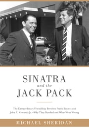 Sinatra and the Jack Pack - The Extraordinary Friendship between Frank Sinatra and John F. Kennedy-Why They Bonded and What Went Wrong ebook by Michael Sheridan, David Harvey