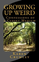 Growing Up Weird: Confessions of a Closet Medium ebook by Karen Crumley