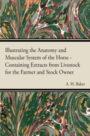 Illustrating the Anatomy and Muscular System of the Horse - Containing Extracts from Livestock for the Farmer and Stock Owner ebook by A. H. Baker