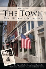 The Town That Haunted Hemingway: The Slip and Fall of Young Ernie's Spirituality : The Gradual Corruption of America's Literary Genius ebook by David Wyant