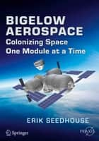 Bigelow Aerospace - Colonizing Space One Module at a Time ebook by Erik Seedhouse