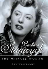 Barbara Stanwyck - The Miracle Woman ebook by Dan Callahan