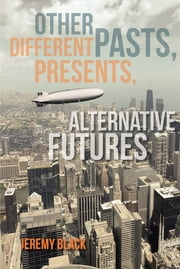 Other Pasts, Different Presents, Alternative Futures ebook by Jeremy M. Black