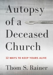 Autopsy of a Deceased Church - 12 Ways to Keep Yours Alive ebook by Thom S. Rainer