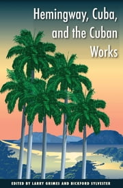 Hemingway, Cuba, and the Cuban Works ebook by Larry Grimes,Bickford Sylvester