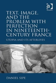 Text, Image, and the Problem with Perfection in Nineteenth-Century France - Utopia and Its Afterlives ebook by Professor Daniel Sipe