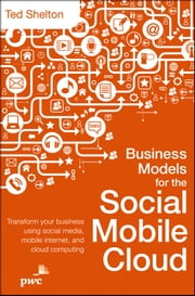 Business Models for the Social Mobile Cloud - Transform Your Business Using Social Media, Mobile Internet, and Cloud Computing ebook by Ted Shelton
