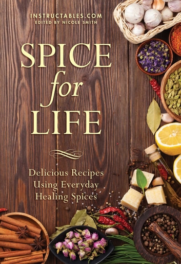 Spice for Life - Delicious Recipes Using Everyday Healing Spices eBook by Instructables.com