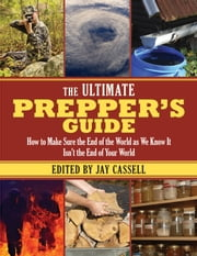 The Ultimate Prepper's Guide - How to Make Sure the End of the World as We Know It Isn't the End of Your World ebook by Jay Cassell