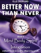 Better Now Than Never: Book 4 Mind Body Spirit Integration ebook by Elle Croxford