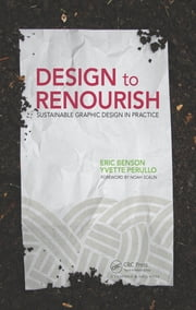 Design to Renourish - Sustainable Graphic Design in Practice ebook by Eric Benson, Yvette Perullo
