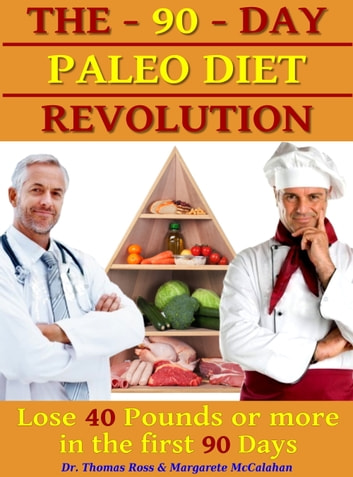 The 90 Days Paleo Diet Revolution: Lose 40 Pounds Or More The First 90 Days ebook by Thomas Ross