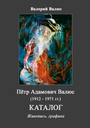 Пётр Адамович Валюс (1912 - 1971). Каталог. ebook by Валерий Валюс