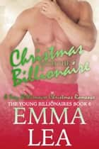 Christmas with the Billionaire - A Sexy Billionaire Christmas Romance ebook by Emma Lea