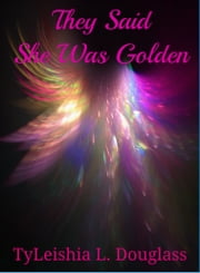 They Said She Was Golden ebook by TyLeishia Douglass