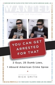 You Can Get Arrested for That - 2 Guys, 25 Dumb Laws, 1 Absurd American Crime Spree ebook by Rich Smith