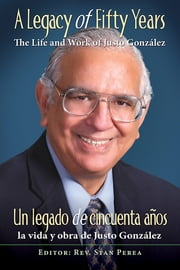 A Legacy of Fifty Years: The Life and Work of Justo González - Un legado de cincuenta años: la vida y obra de Justo González ebook by Assoc for Hispanic Theological Education