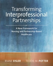Transforming Interprofessional Partnerships: A New Framework for Nursing and Partnership-Based Health Care ebook by Riane Eisler, JD, PhD(h),Teddie M. Potter, PhD, RN