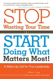 Stop Wasting Your Time and Start Doing What Matters Most - A Wake-Up Call for True Leadership ebook by Jeffrey Krug and Ivonne Delaflor