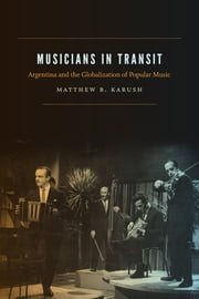 Musicians in Transit - Argentina and the Globalization of Popular Music ebook by Matthew B. Karush